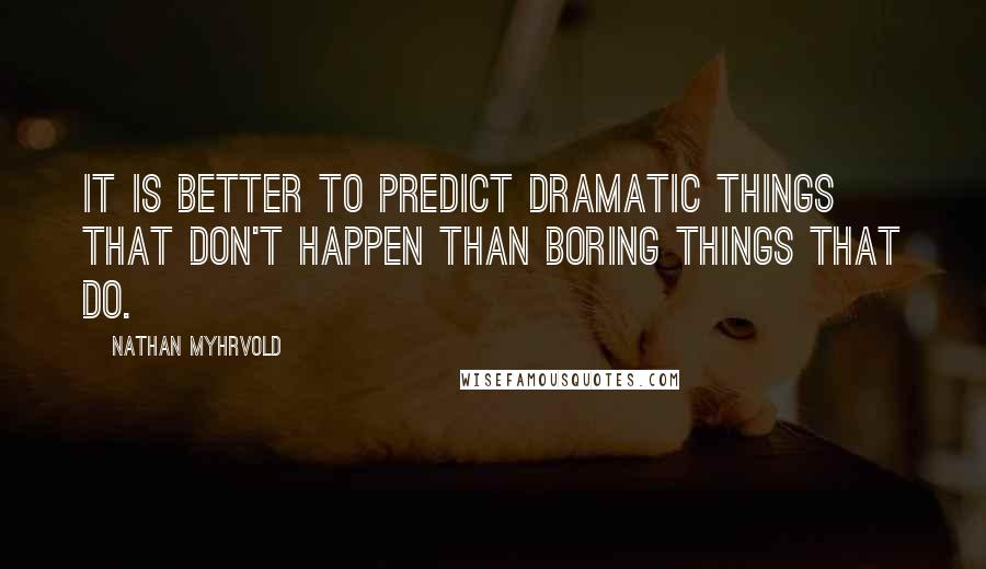 Nathan Myhrvold quotes: It is better to predict dramatic things that don't happen than boring things that do.