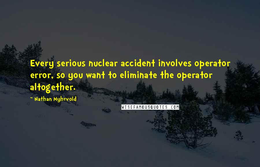 Nathan Myhrvold quotes: Every serious nuclear accident involves operator error, so you want to eliminate the operator altogether.