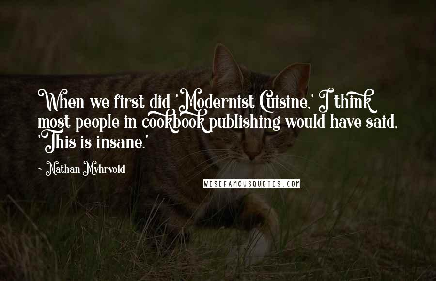 Nathan Myhrvold quotes: When we first did 'Modernist Cuisine,' I think most people in cookbook publishing would have said, 'This is insane.'