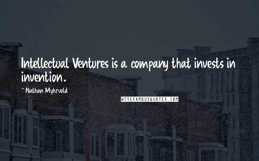 Nathan Myhrvold quotes: Intellectual Ventures is a company that invests in invention.
