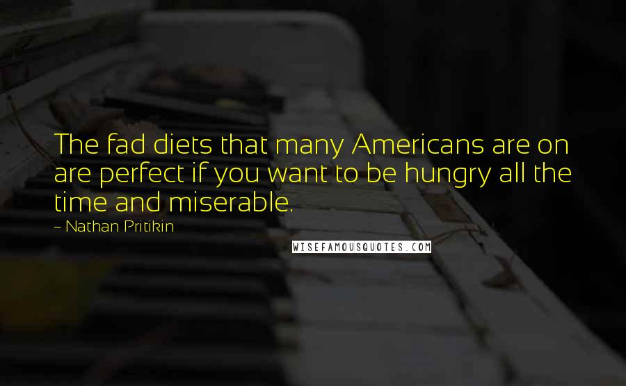 Nathan Pritikin quotes: The fad diets that many Americans are on are perfect if you want to be hungry all the time and miserable.