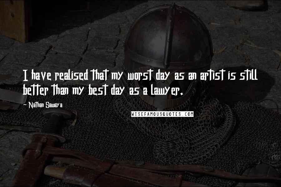 Nathan Sawaya quotes: I have realised that my worst day as an artist is still better than my best day as a lawyer.
