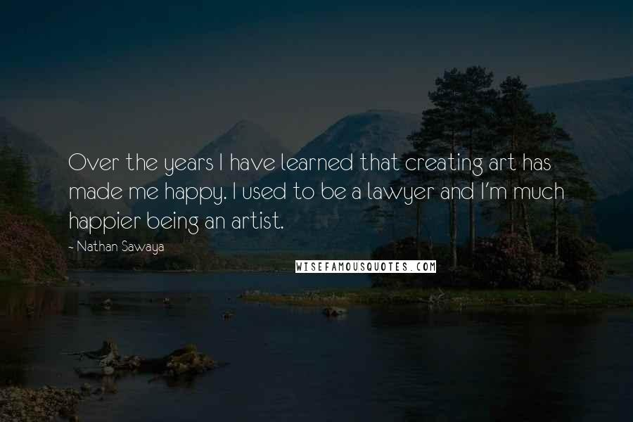 Nathan Sawaya quotes: Over the years I have learned that creating art has made me happy. I used to be a lawyer and I'm much happier being an artist.