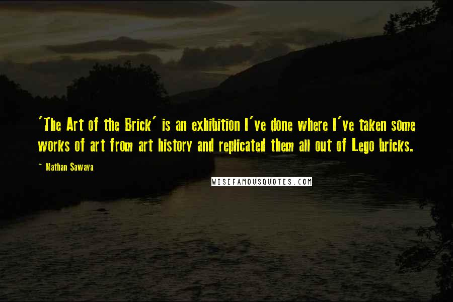 Nathan Sawaya quotes: 'The Art of the Brick' is an exhibition I've done where I've taken some works of art from art history and replicated them all out of Lego bricks.