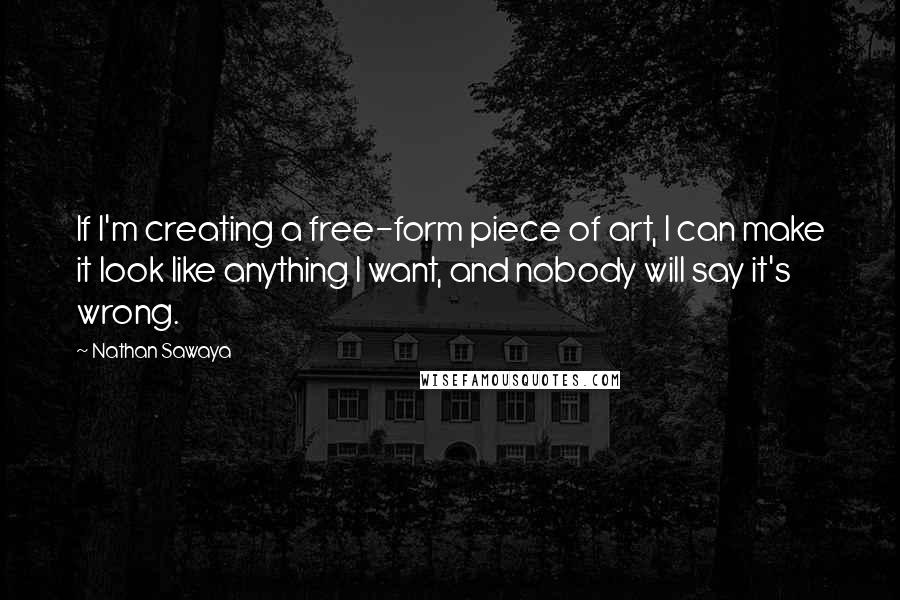 Nathan Sawaya quotes: If I'm creating a free-form piece of art, I can make it look like anything I want, and nobody will say it's wrong.