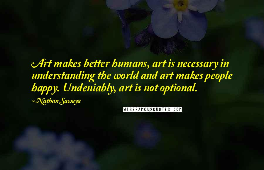 Nathan Sawaya quotes: Art makes better humans, art is necessary in understanding the world and art makes people happy. Undeniably, art is not optional.