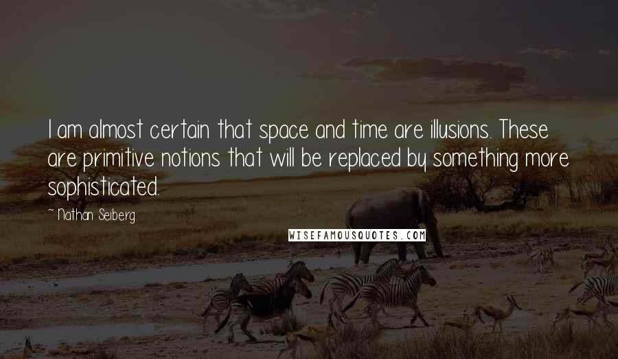 Nathan Seiberg quotes: I am almost certain that space and time are illusions. These are primitive notions that will be replaced by something more sophisticated.