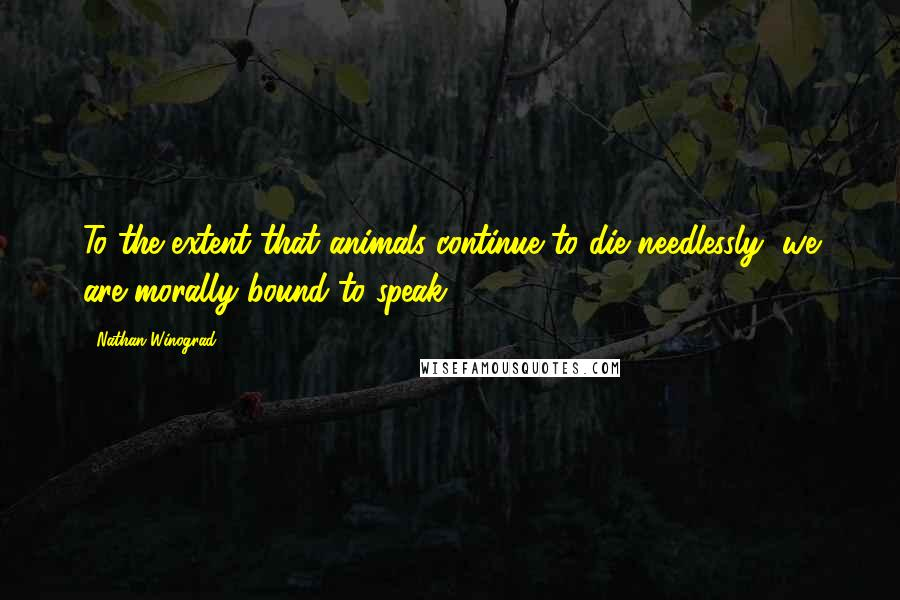 Nathan Winograd quotes: To the extent that animals continue to die needlessly, we are morally bound to speak.