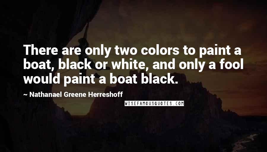 Nathanael Greene Herreshoff quotes: There are only two colors to paint a boat, black or white, and only a fool would paint a boat black.