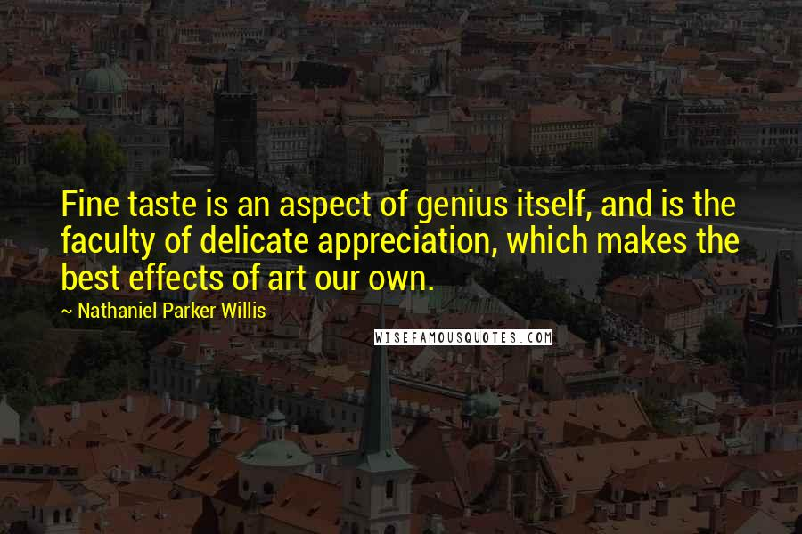 Nathaniel Parker Willis quotes: Fine taste is an aspect of genius itself, and is the faculty of delicate appreciation, which makes the best effects of art our own.