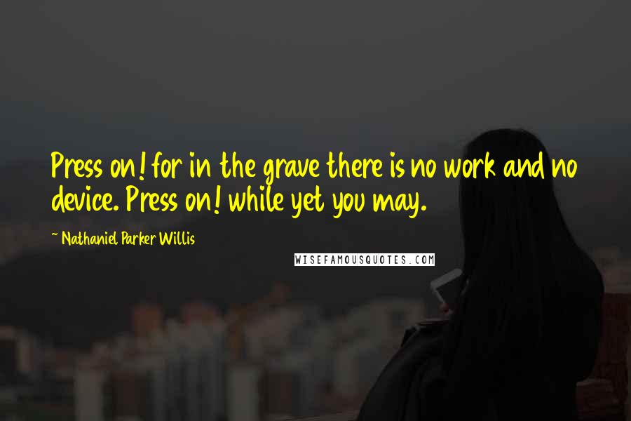 Nathaniel Parker Willis quotes: Press on! for in the grave there is no work and no device. Press on! while yet you may.