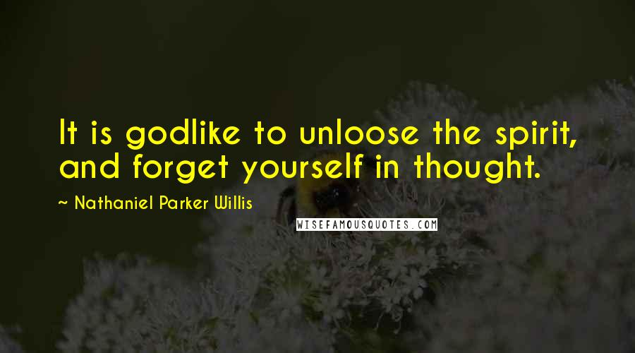 Nathaniel Parker Willis quotes: It is godlike to unloose the spirit, and forget yourself in thought.