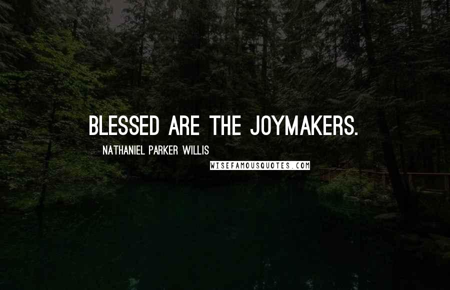 Nathaniel Parker Willis quotes: Blessed are the joymakers.