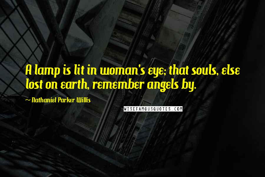 Nathaniel Parker Willis quotes: A lamp is lit in woman's eye; that souls, else lost on earth, remember angels by.