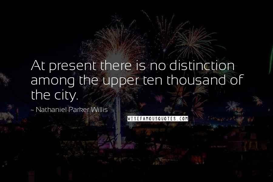 Nathaniel Parker Willis quotes: At present there is no distinction among the upper ten thousand of the city.