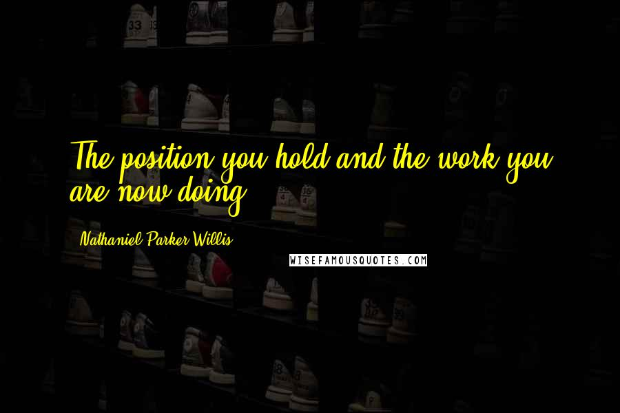Nathaniel Parker Willis quotes: The position you hold and the work you are now doing.