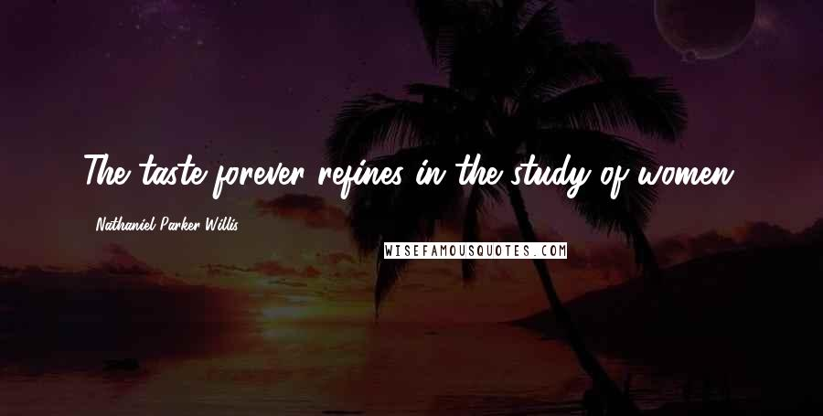Nathaniel Parker Willis quotes: The taste forever refines in the study of women.