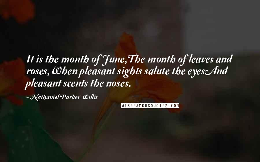 Nathaniel Parker Willis quotes: It is the month of June,The month of leaves and roses,When pleasant sights salute the eyesAnd pleasant scents the noses.