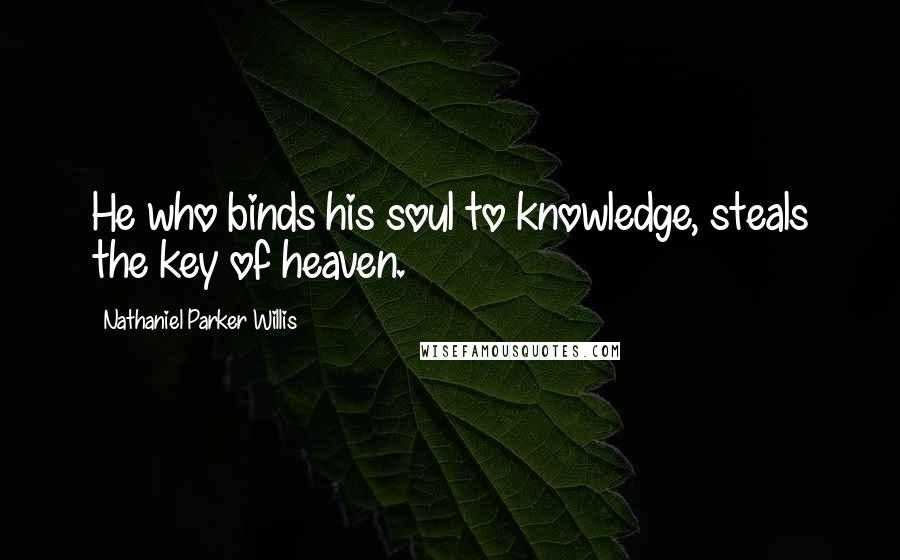 Nathaniel Parker Willis quotes: He who binds his soul to knowledge, steals the key of heaven.