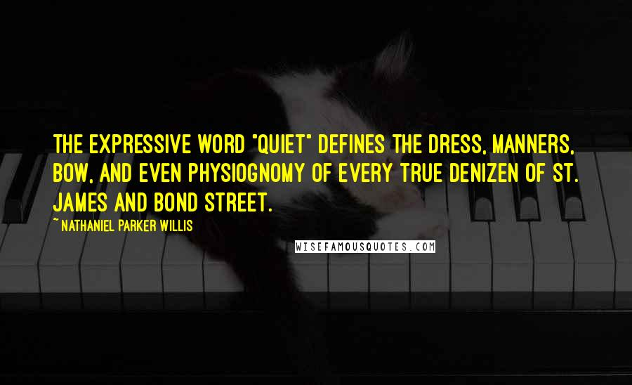 """Nathaniel Parker Willis quotes: The expressive word """"quiet"""" defines the dress, manners, bow, and even physiognomy of every true denizen of St. James and Bond street."""