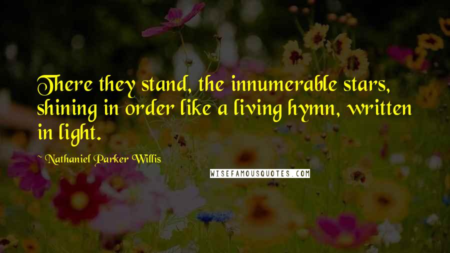 Nathaniel Parker Willis quotes: There they stand, the innumerable stars, shining in order like a living hymn, written in light.