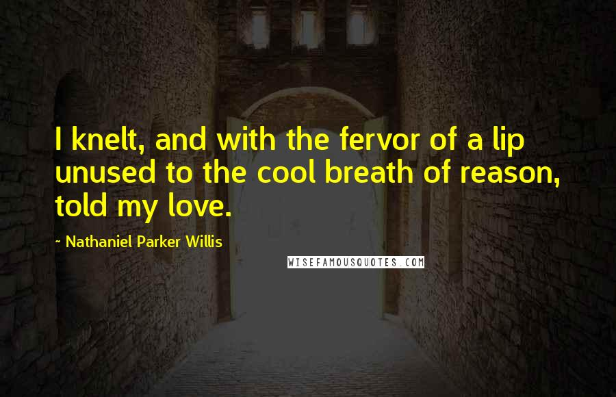Nathaniel Parker Willis quotes: I knelt, and with the fervor of a lip unused to the cool breath of reason, told my love.