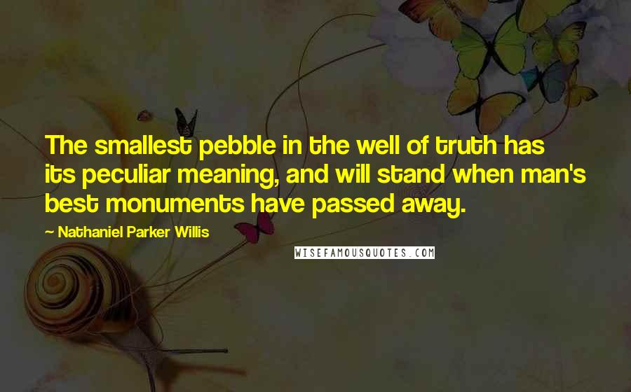 Nathaniel Parker Willis quotes: The smallest pebble in the well of truth has its peculiar meaning, and will stand when man's best monuments have passed away.