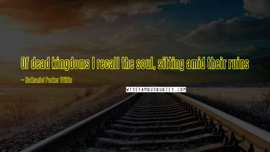 Nathaniel Parker Willis quotes: Of dead kingdoms I recall the soul, sitting amid their ruins