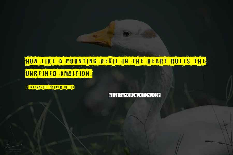 Nathaniel Parker Willis quotes: How like a mounting devil in the heart rules the unreined ambition.