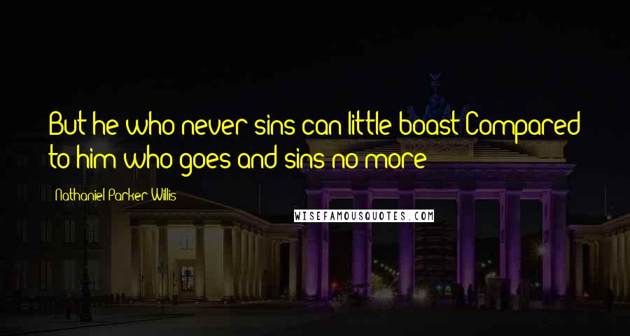 Nathaniel Parker Willis quotes: But he who never sins can little boast Compared to him who goes and sins no more!