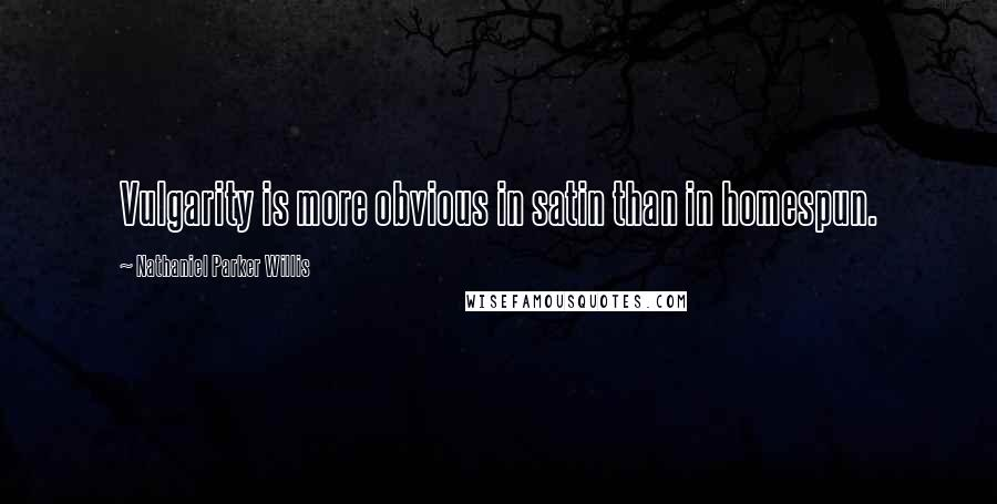 Nathaniel Parker Willis quotes: Vulgarity is more obvious in satin than in homespun.