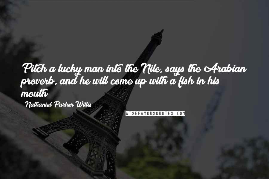 Nathaniel Parker Willis quotes: Pitch a lucky man into the Nile, says the Arabian proverb, and he will come up with a fish in his mouth!