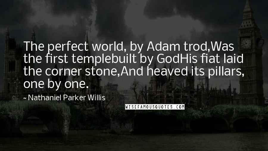 Nathaniel Parker Willis quotes: The perfect world, by Adam trod,Was the first templebuilt by GodHis fiat laid the corner stone,And heaved its pillars, one by one.