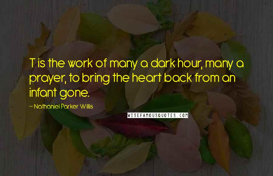 Nathaniel Parker Willis quotes: T is the work of many a dark hour, many a prayer, to bring the heart back from an infant gone.