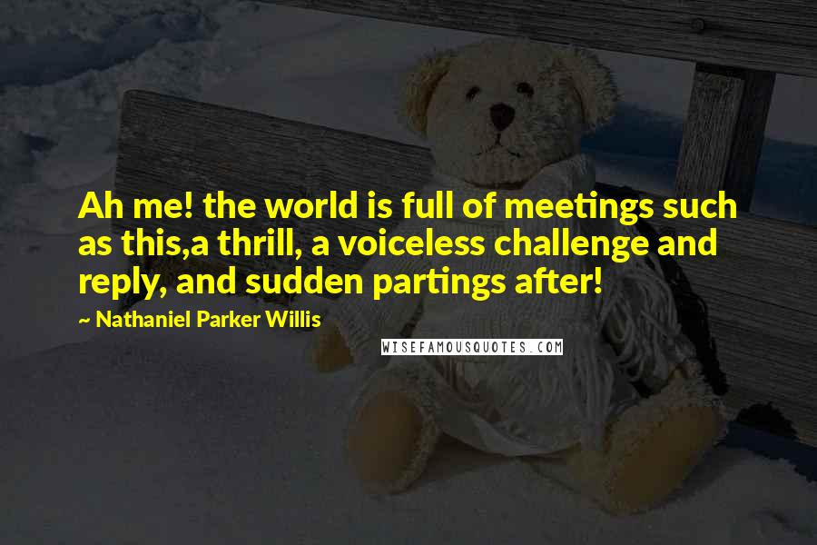 Nathaniel Parker Willis quotes: Ah me! the world is full of meetings such as this,a thrill, a voiceless challenge and reply, and sudden partings after!