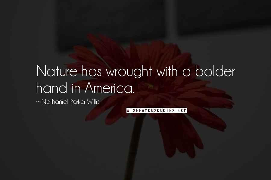 Nathaniel Parker Willis quotes: Nature has wrought with a bolder hand in America.