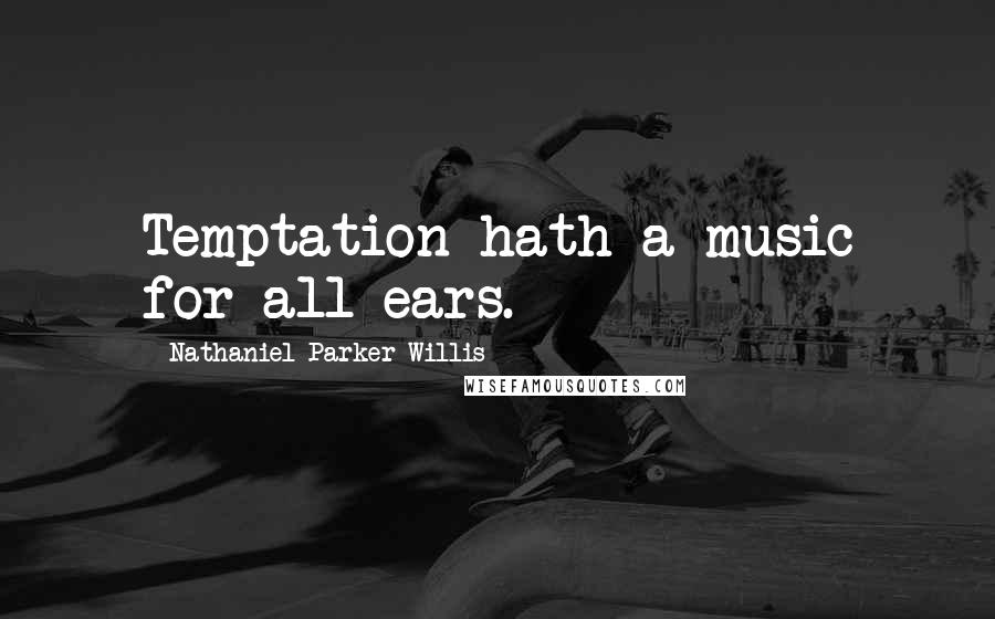 Nathaniel Parker Willis quotes: Temptation hath a music for all ears.