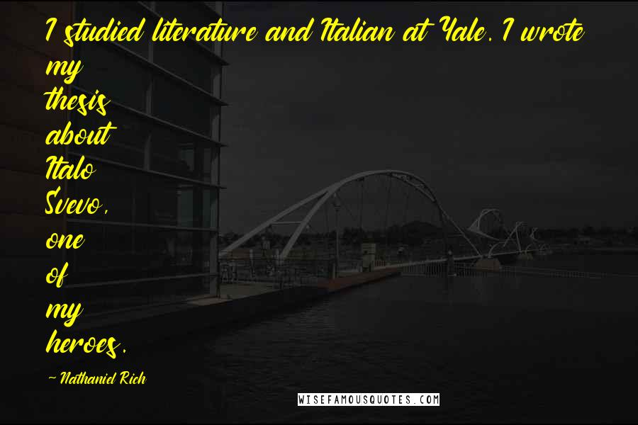Nathaniel Rich quotes: I studied literature and Italian at Yale. I wrote my thesis about Italo Svevo, one of my heroes.