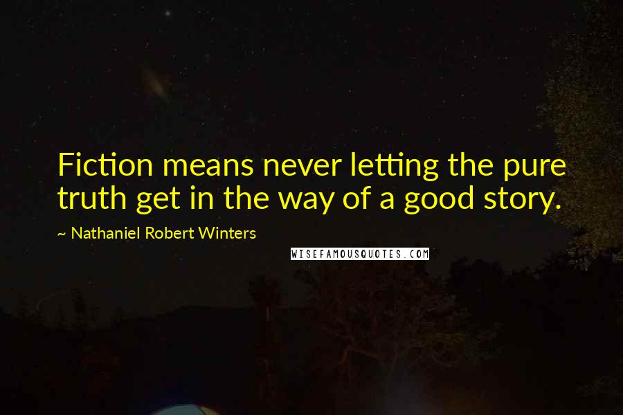 Nathaniel Robert Winters quotes: Fiction means never letting the pure truth get in the way of a good story.