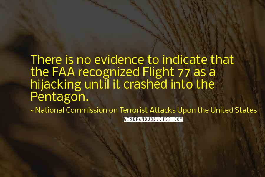 National Commission On Terrorist Attacks Upon The United States quotes: There is no evidence to indicate that the FAA recognized Flight 77 as a hijacking until it crashed into the Pentagon.