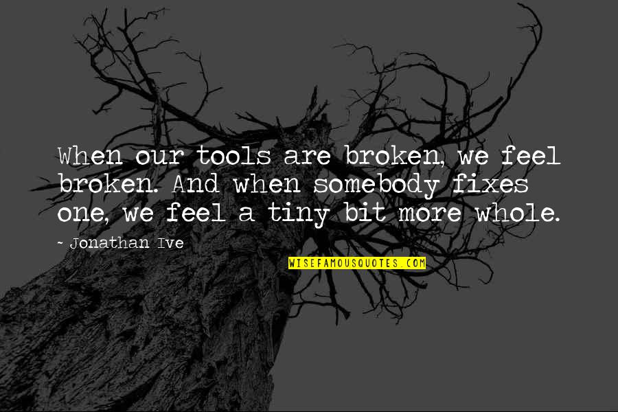National Day Of Prayer Quotes By Jonathan Ive: When our tools are broken, we feel broken.