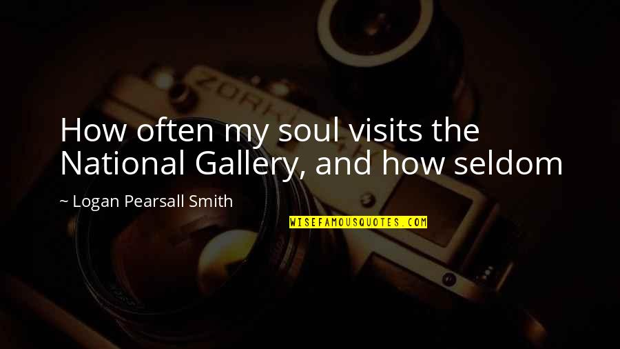 National Gallery Of Art Quotes By Logan Pearsall Smith: How often my soul visits the National Gallery,