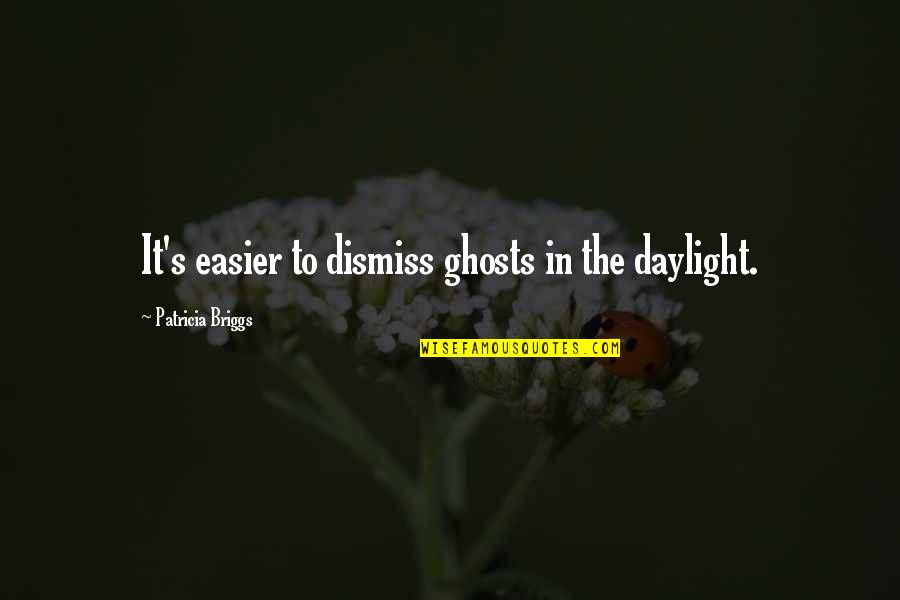 National Guard Funny Quotes By Patricia Briggs: It's easier to dismiss ghosts in the daylight.