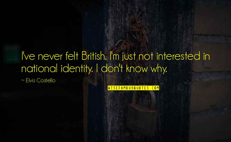 National Identity Quotes By Elvis Costello: I've never felt British. I'm just not interested
