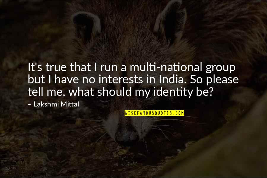 National Identity Quotes By Lakshmi Mittal: It's true that I run a multi-national group