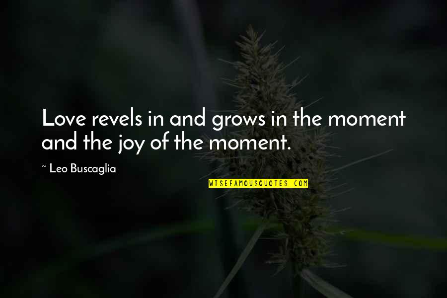 National Lab Week Quotes By Leo Buscaglia: Love revels in and grows in the moment