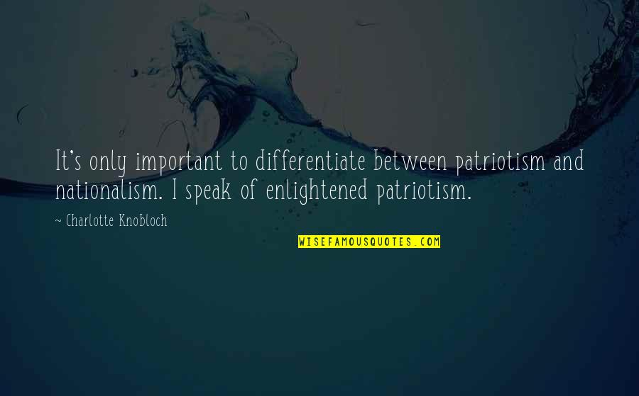 Nationalism And Patriotism Quotes By Charlotte Knobloch: It's only important to differentiate between patriotism and