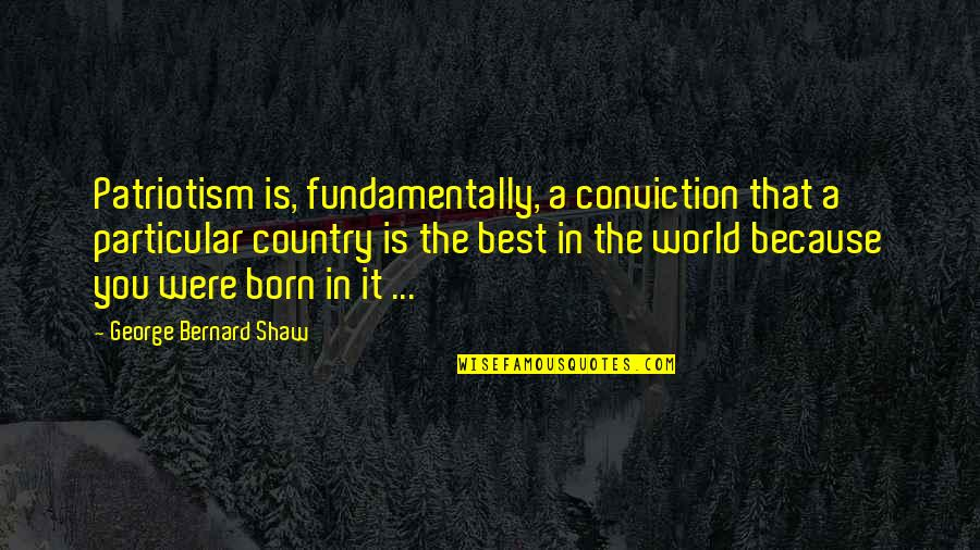 Nationalism And Patriotism Quotes By George Bernard Shaw: Patriotism is, fundamentally, a conviction that a particular