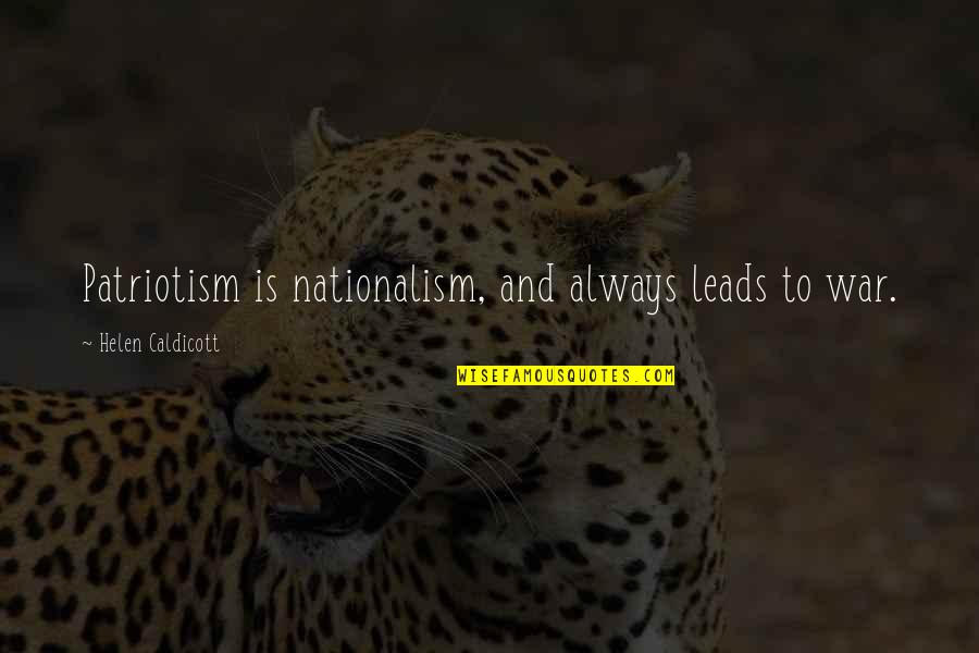 Nationalism And Patriotism Quotes By Helen Caldicott: Patriotism is nationalism, and always leads to war.