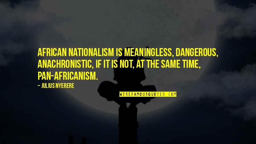 Nationalism And Patriotism Quotes By Julius Nyerere: African nationalism is meaningless, dangerous, anachronistic, if it